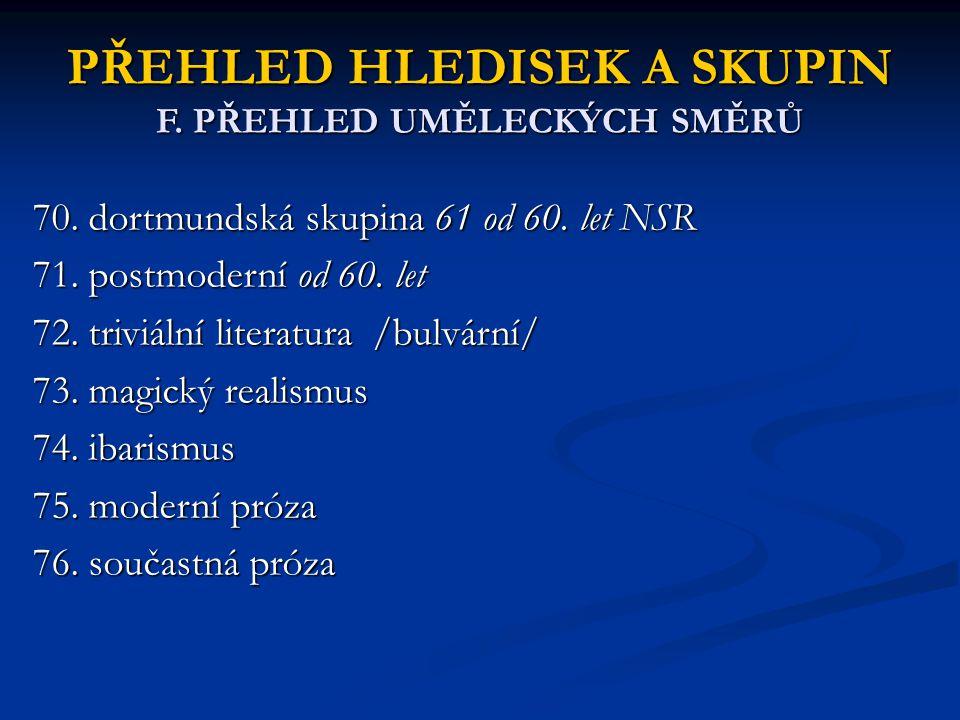 PŘEHLED HLEDISEK A SKUPIN F. PŘEHLED UMĚLECKÝCH SMĚRŮ 70. dortmundská skupina 61 od 60. let NSR 71. postmoderní od 60. let 72. triviální literatura /b