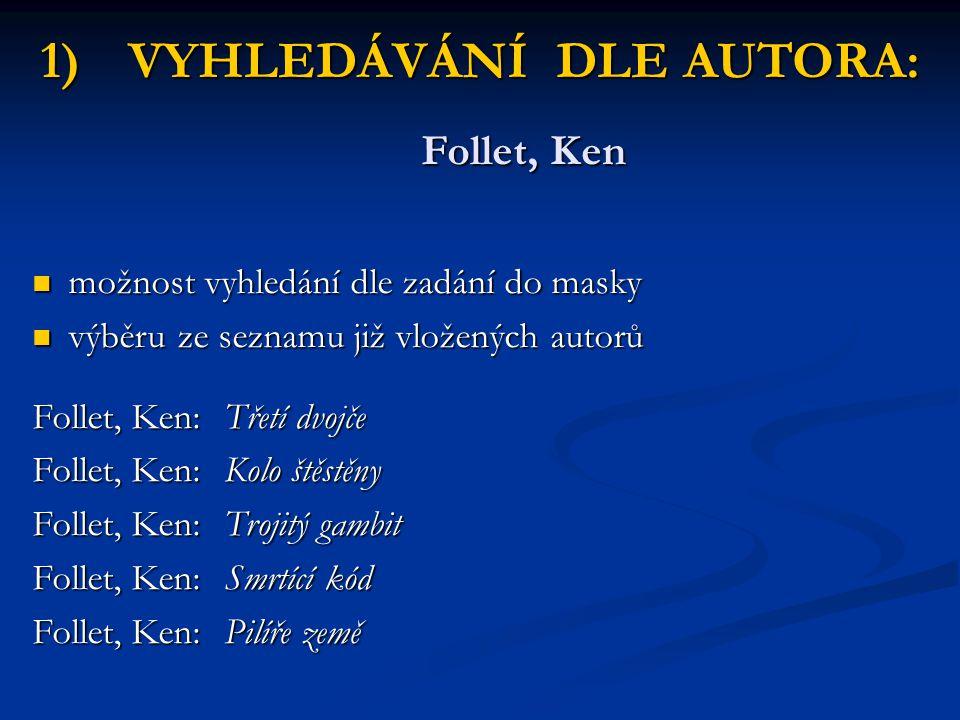 1)VYHLEDÁVÁNÍ DLE AUTORA: Follet, Ken možnost vyhledání dle zadání do masky možnost vyhledání dle zadání do masky výběru ze seznamu již vložených auto