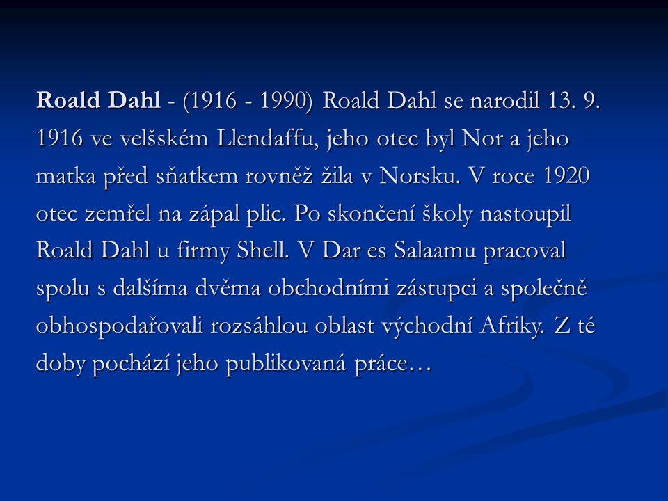 Roald Dahl - (1916 - 1990) Roald Dahl se narodil 13. 9. 1916 ve velšském Llendaffu, jeho otec byl Nor a jeho matka před sňatkem rovněž žila v Norsku.