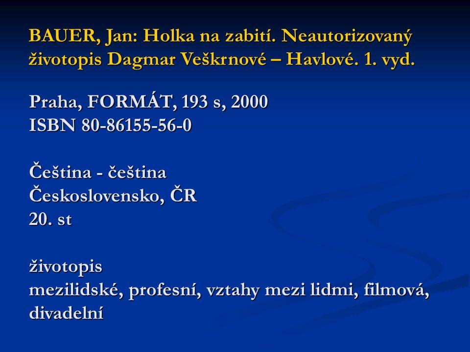 BAUER, Jan: Holka na zabití. Neautorizovaný životopis Dagmar Veškrnové – Havlové. 1. vyd. Praha, FORMÁT, 193 s, 2000 ISBN 80-86155-56-0 Čeština - češt