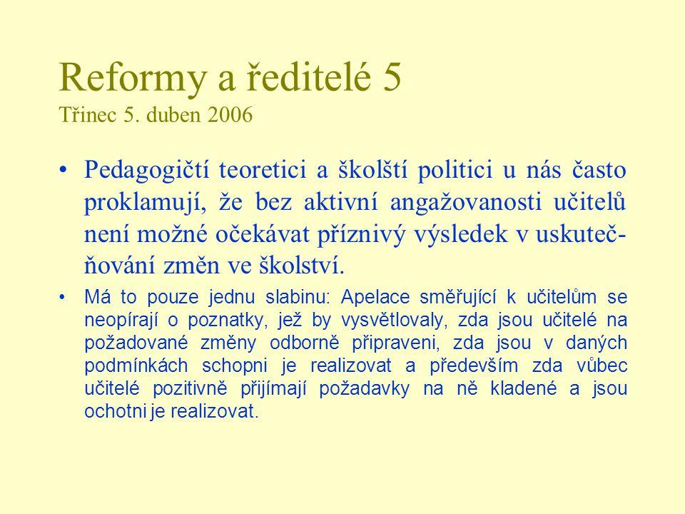 Reformy a ředitelé 5 Třinec 5. duben 2006 Pedagogičtí teoretici a školští politici u nás často proklamují, že bez aktivní angažovanosti učitelů není m