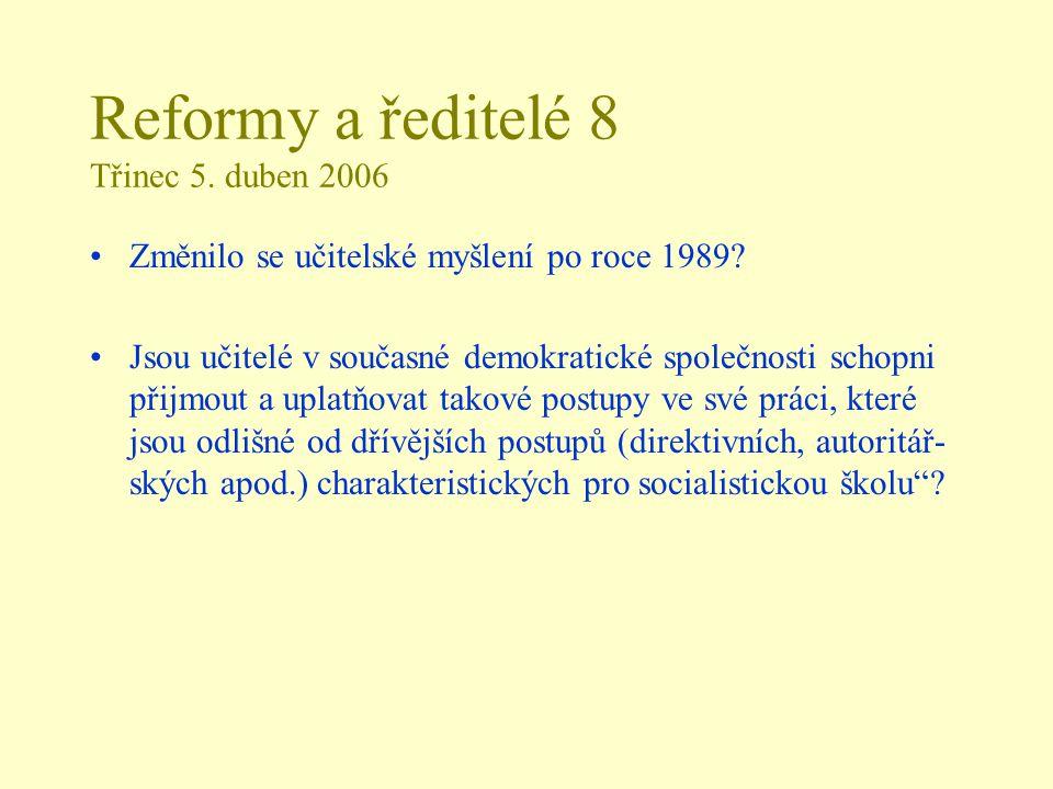 Reformy a ředitelé 8 Třinec 5. duben 2006 Změnilo se učitelské myšlení po roce 1989? Jsou učitelé v současné demokratické společnosti schopni přijmout