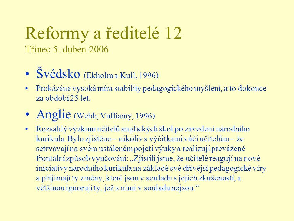 Reformy a ředitelé 12 Třinec 5. duben 2006 Švédsko (Ekholm a Kull, 1996) Prokázána vysoká míra stability pedagogického myšlení, a to dokonce za období