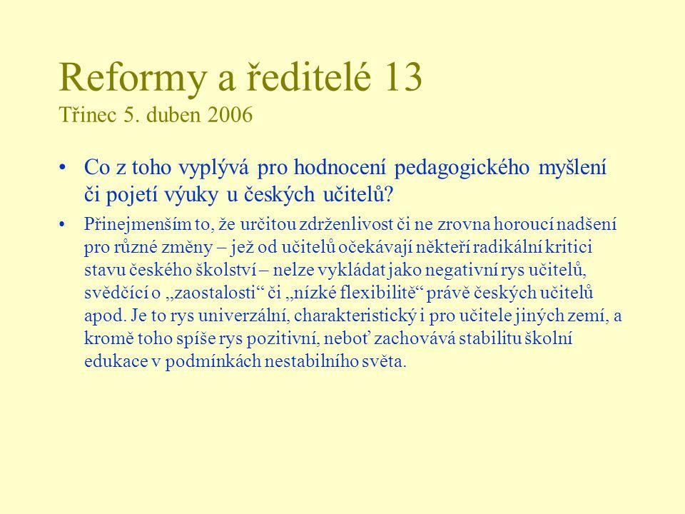 Reformy a ředitelé 13 Třinec 5. duben 2006 Co z toho vyplývá pro hodnocení pedagogického myšlení či pojetí výuky u českých učitelů? Přinejmenším to, ž