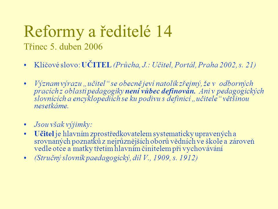 """Reformy a ředitelé 14 Třinec 5. duben 2006 Klíčové slovo: UČITEL (Průcha, J.: Učitel, Portál, Praha 2002, s. 21) Význam výrazu """"učitel"""" se obecně jeví"""