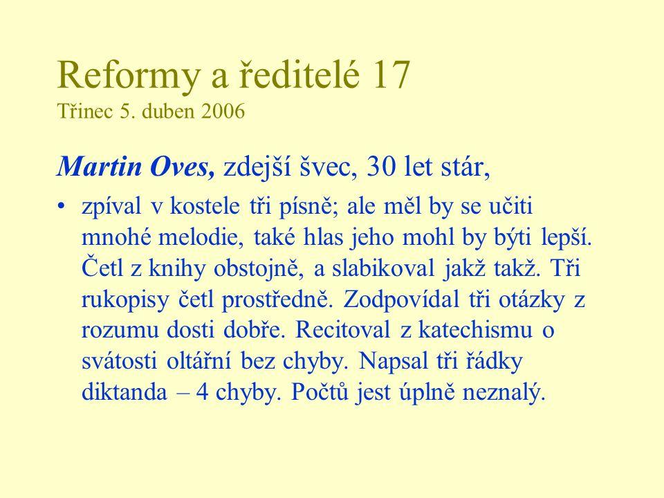 Reformy a ředitelé 17 Třinec 5. duben 2006 Martin Oves, zdejší švec, 30 let stár, zpíval v kostele tři písně; ale měl by se učiti mnohé melodie, také