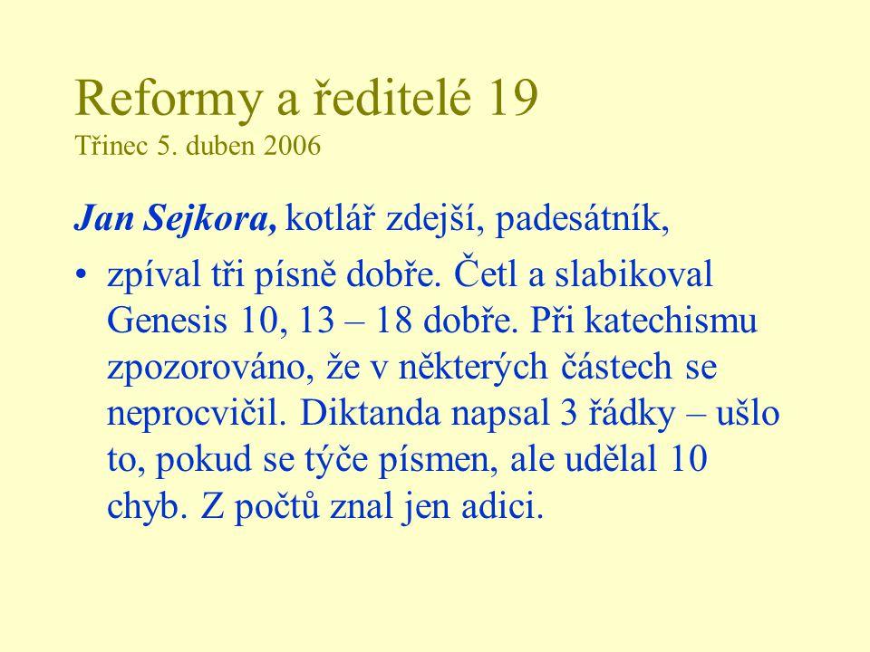 Reformy a ředitelé 19 Třinec 5. duben 2006 Jan Sejkora, kotlář zdejší, padesátník, zpíval tři písně dobře. Četl a slabikoval Genesis 10, 13 – 18 dobře