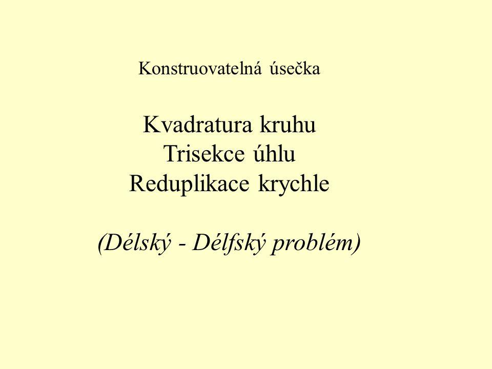 Konstruovatelná úsečka Kvadratura kruhu Trisekce úhlu Reduplikace krychle (Délský - Délfský problém)