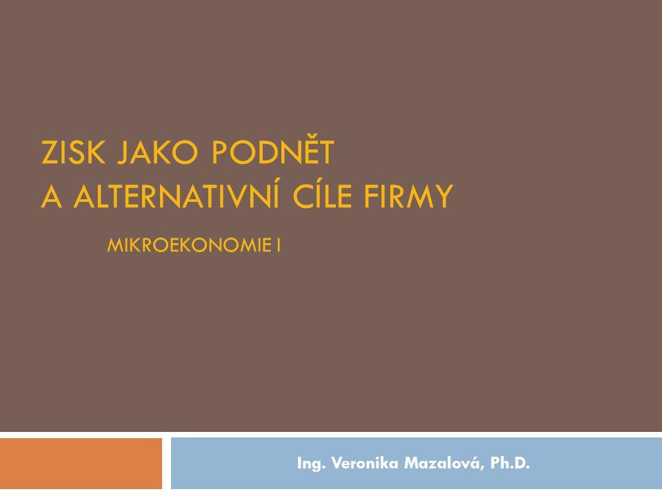 ZISK JAKO PODNĚT A ALTERNATIVNÍ CÍLE FIRMY MIKROEKONOMIE I Ing. Veronika Mazalová, Ph.D.