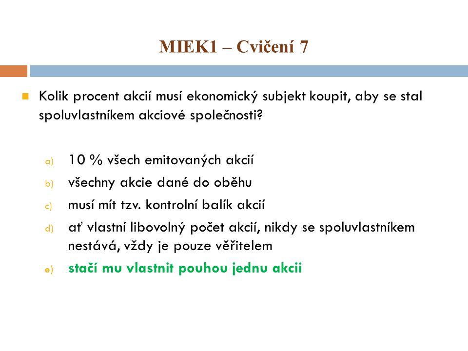 MIEK1 – Cvičení 7 Kolik procent akcií musí ekonomický subjekt koupit, aby se stal spoluvlastníkem akciové společnosti? a) 10 % všech emitovaných akcií