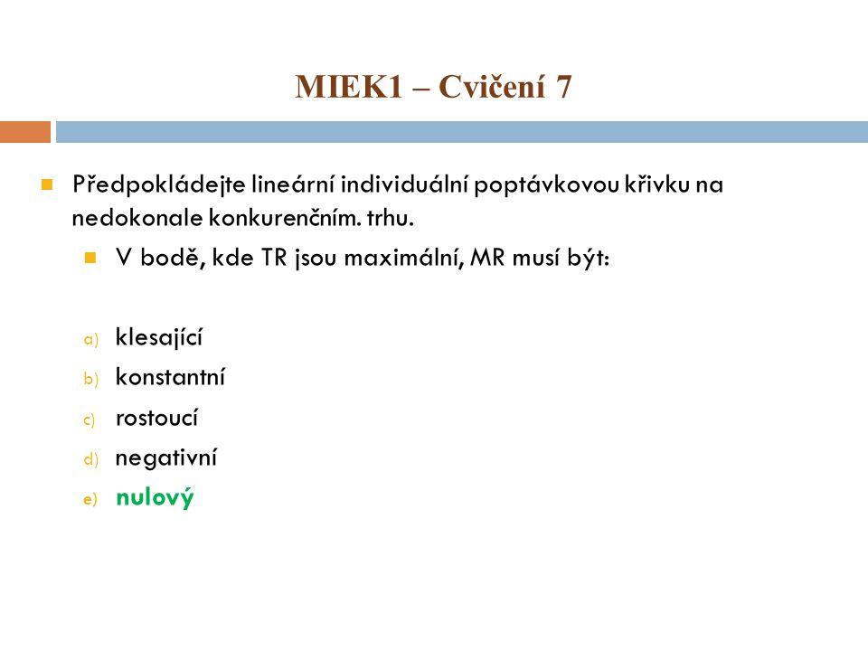 MIEK1 – Cvičení 7 Předpokládejte lineární individuální poptávkovou křivku na nedokonale konkurenčním. trhu. V bodě, kde TR jsou maximální, MR musí být