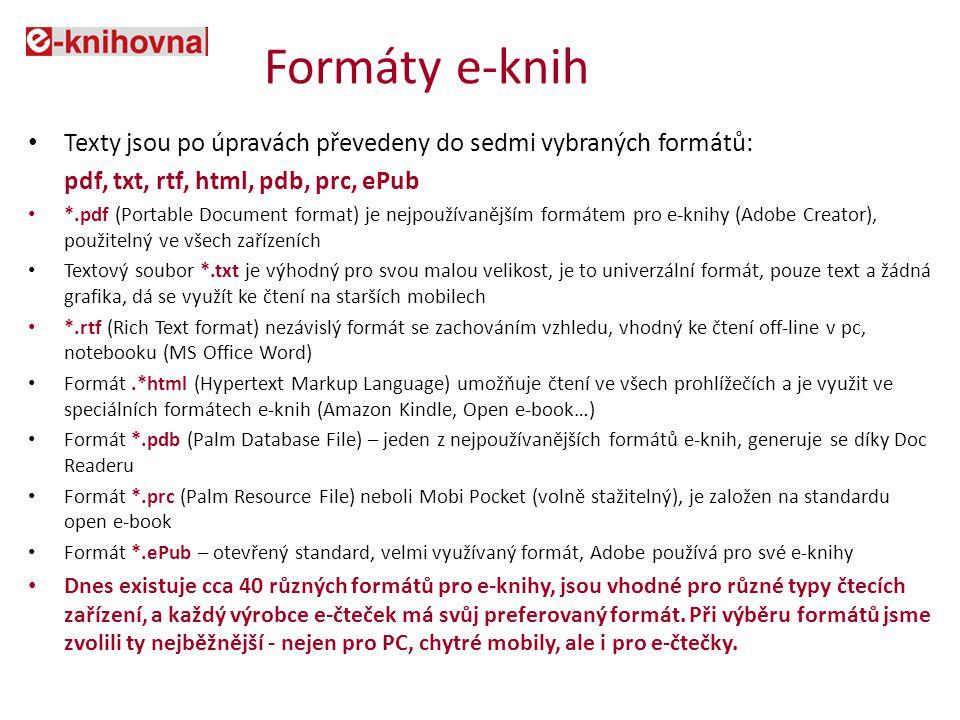 Formáty e-knih Texty jsou po úpravách převedeny do sedmi vybraných formátů: pdf, txt, rtf, html, pdb, prc, ePub *.pdf (Portable Document format) je nejpoužívanějším formátem pro e-knihy (Adobe Creator), použitelný ve všech zařízeních Textový soubor *.txt je výhodný pro svou malou velikost, je to univerzální formát, pouze text a žádná grafika, dá se využít ke čtení na starších mobilech *.rtf (Rich Text format) nezávislý formát se zachováním vzhledu, vhodný ke čtení off-line v pc, notebooku (MS Office Word) Formát.*html (Hypertext Markup Language) umožňuje čtení ve všech prohlížečích a je využit ve speciálních formátech e-knih (Amazon Kindle, Open e-book…) Formát *.pdb (Palm Database File) – jeden z nejpoužívanějších formátů e-knih, generuje se díky Doc Readeru Formát *.prc (Palm Resource File) neboli Mobi Pocket (volně stažitelný), je založen na standardu open e-book Formát *.ePub – otevřený standard, velmi využívaný formát, Adobe používá pro své e-knihy Dnes existuje cca 40 různých formátů pro e-knihy, jsou vhodné pro různé typy čtecích zařízení, a každý výrobce e-čteček má svůj preferovaný formát.