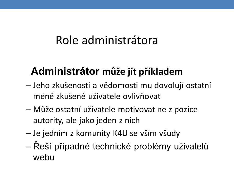 Role administrátora Administrátor může jít příkladem – Jeho zkušenosti a vědomosti mu dovolují ostatní méně zkušené uživatele ovlivňovat – Může ostatn