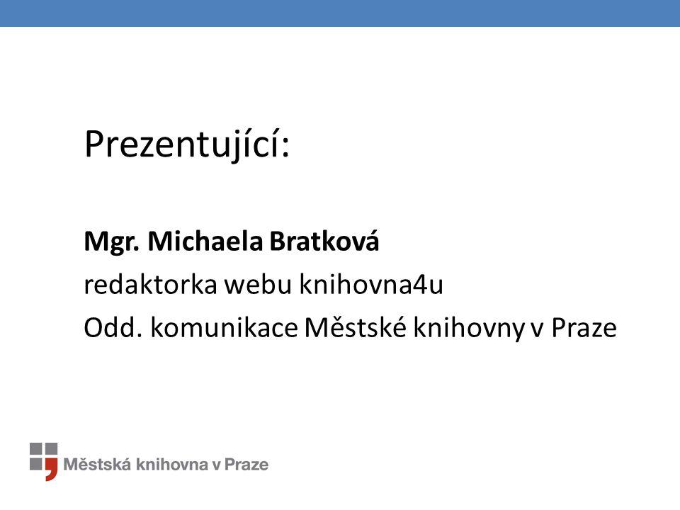 Prezentující: Mgr. Michaela Bratková redaktorka webu knihovna4u Odd. komunikace Městské knihovny v Praze
