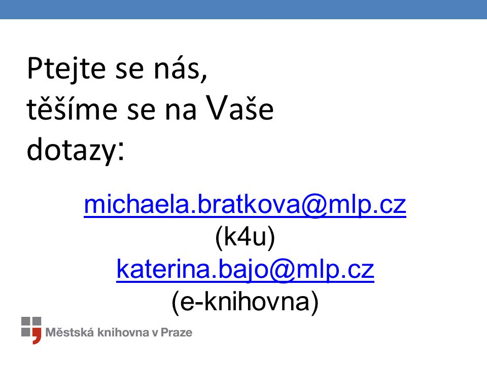 michaela.bratkova@mlp.cz michaela.bratkova@mlp.cz (k4u) katerina.bajo@mlp.cz (e-knihovna) katerina.bajo@mlp.cz Ptejte se nás, těšíme se na V aše dotaz