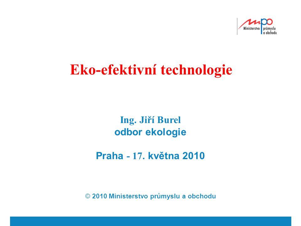 Eko-efektivní technologie Ing. Jiří Burel odbor ekologie Praha - 17. května 2010 © 2010 Ministerstvo průmyslu a obchodu