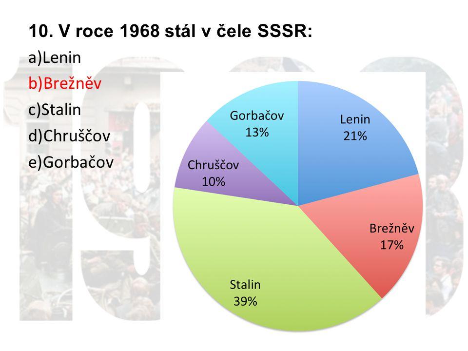 10. V roce 1968 stál v čele SSSR: a)Lenin b)Brežněv c)Stalin d)Chruščov e)Gorbačov