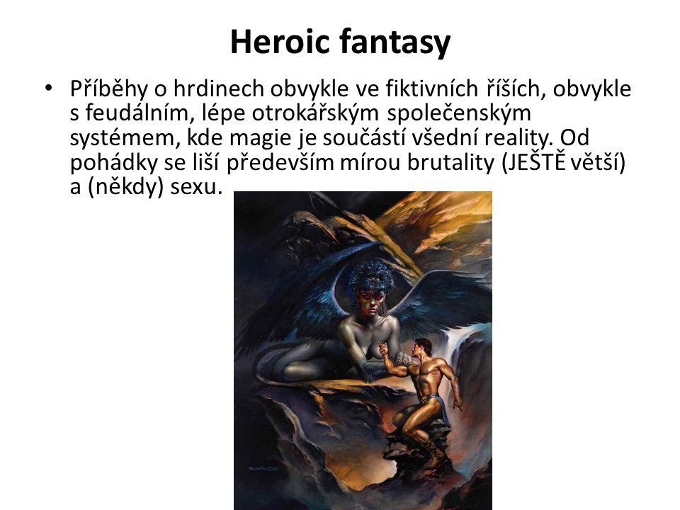 Heroic fantasy Příběhy o hrdinech obvykle ve fiktivních říších, obvykle s feudálním, lépe otrokářským společenským systémem, kde magie je součástí vše