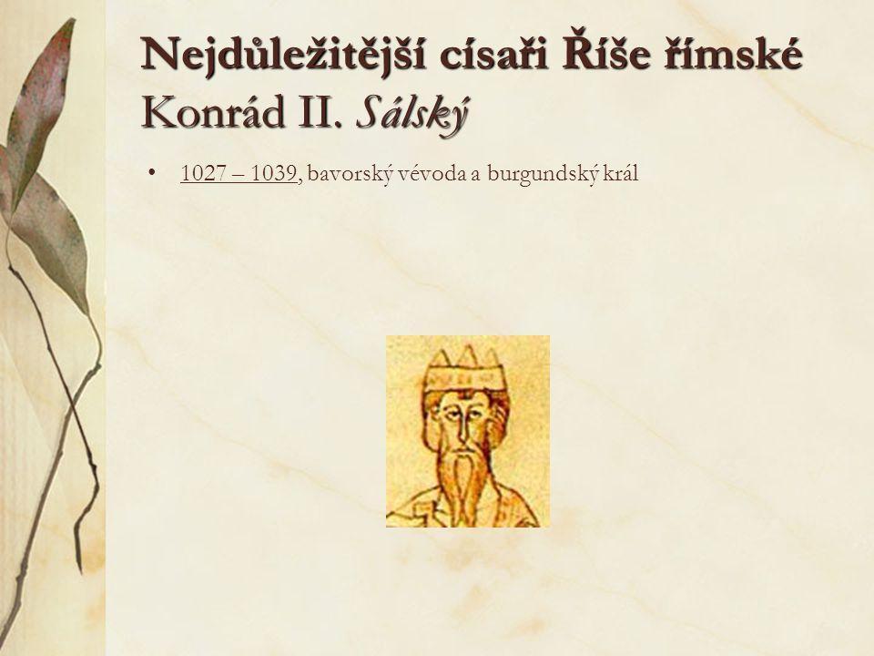 Nejdůležitější císaři Říše římské Konrád II. Sálský 1027 – 1039, bavorský vévoda a burgundský král