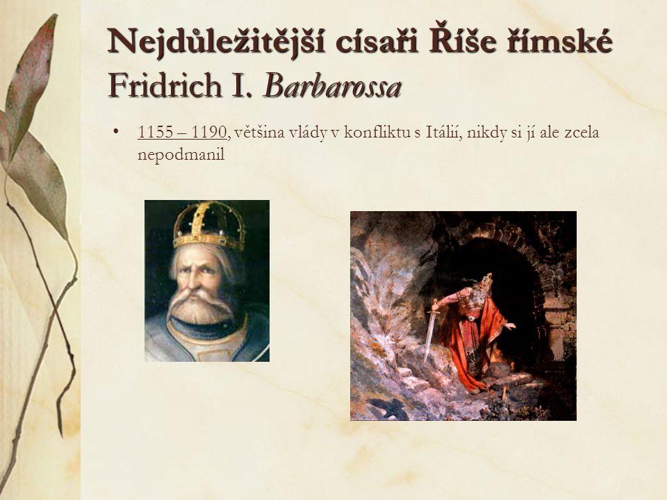 Nejdůležitější císaři Říše římské Fridrich I. Barbarossa 1155 – 1190, většina vlády v konfliktu s Itálií, nikdy si jí ale zcela nepodmanil