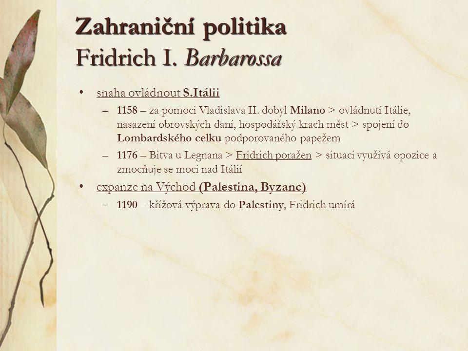 Zahraniční politika Fridrich I. Barbarossa snaha ovládnout S.Itálii –1158 – za pomoci Vladislava II. dobyl Milano > ovládnutí Itálie, nasazení obrovsk
