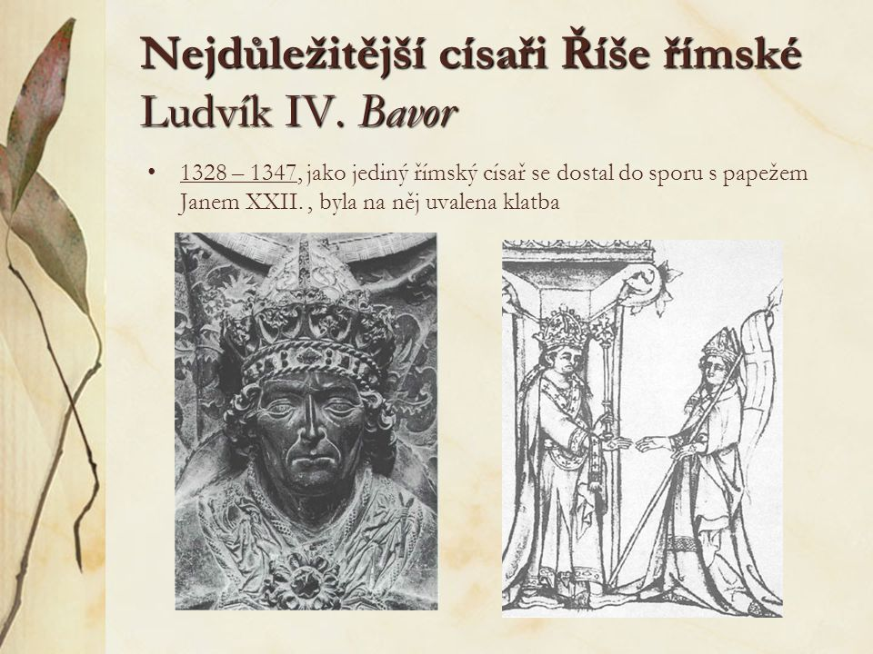 Nejdůležitější císaři Říše římské Ludvík IV. Bavor 1328 – 1347, jako jediný římský císař se dostal do sporu s papežem Janem XXII., byla na něj uvalena