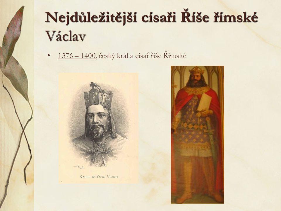 Nejdůležitější císaři Říše římské Václav 1376 – 1400, český král a císař říše Římské