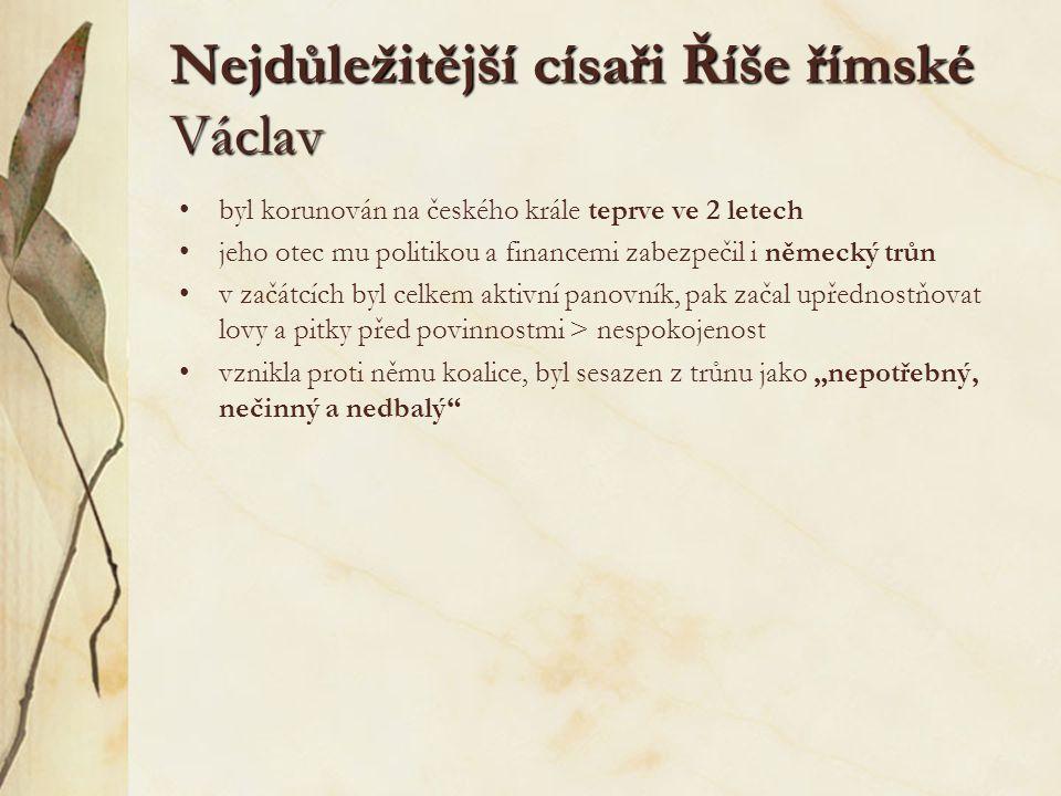 """Nejdůležitější císaři Říše římské Václav byl korunován na českého krále teprve ve 2 letech jeho otec mu politikou a financemi zabezpečil i německý trůn v začátcích byl celkem aktivní panovník, pak začal upřednostňovat lovy a pitky před povinnostmi > nespokojenost vznikla proti němu koalice, byl sesazen z trůnu jako """"nepotřebný, nečinný a nedbalý"""