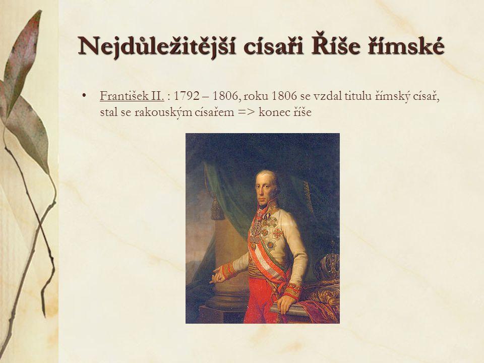 Nejdůležitější císaři Říše římské František II. : 1792 – 1806, roku 1806 se vzdal titulu římský císař, stal se rakouským císařem => konec říše