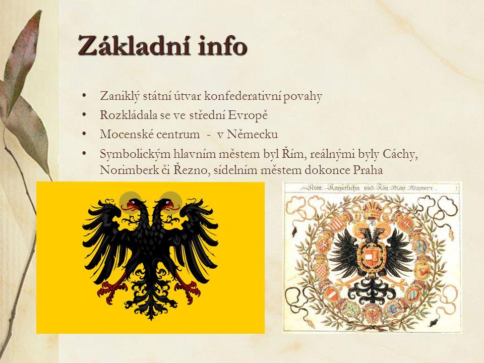 Základní info Zaniklý státní útvar konfederativní povahy Rozkládala se ve střední Evropě Mocenské centrum - v Německu Symbolickým hlavním městem byl Řím, reálnými byly Cáchy, Norimberk či Řezno, sídelním městem dokonce Praha