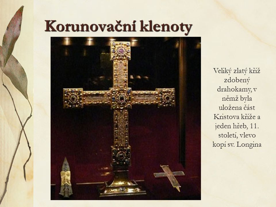 Korunovační klenoty Veliký zlatý kříž zdobený drahokamy, v němž byla uložena část Kristova kříže a jeden hřeb, 11. století, vlevo kopí sv. Longina