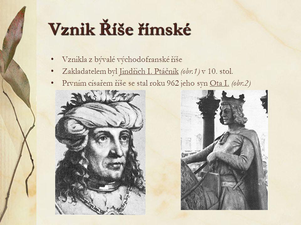Vznik Říše římské Vznikla z bývalé východofranské říše Zakladatelem byl Jindřich I. Ptáčník (obr.1) v 10. stol. Prvním císařem říše se stal roku 962 j