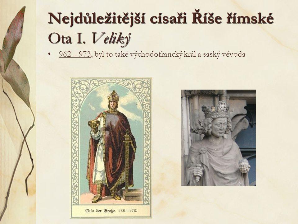 Nejdůležitější císaři Říše římské Ota I. Veliký 962 – 973, byl to také východofrancký král a saský vévoda