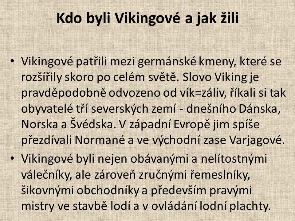 Kdo byli Vikingové a jak žili Vikingové patřili mezi germánské kmeny, které se rozšířily skoro po celém světě. Slovo Viking je pravděpodobně odvozeno