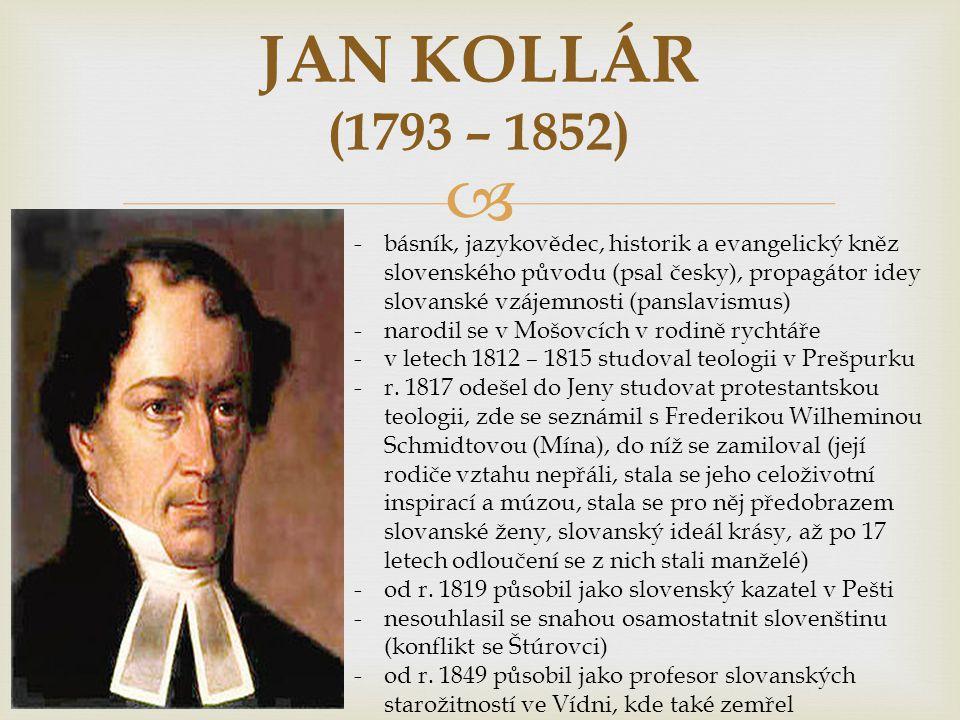  JAN KOLLÁR (1793 – 1852) -básník, jazykovědec, historik a evangelický kněz slovenského původu (psal česky), propagátor idey slovanské vzájemnosti (panslavismus) -narodil se v Mošovcích v rodině rychtáře -v letech 1812 – 1815 studoval teologii v Prešpurku -r.