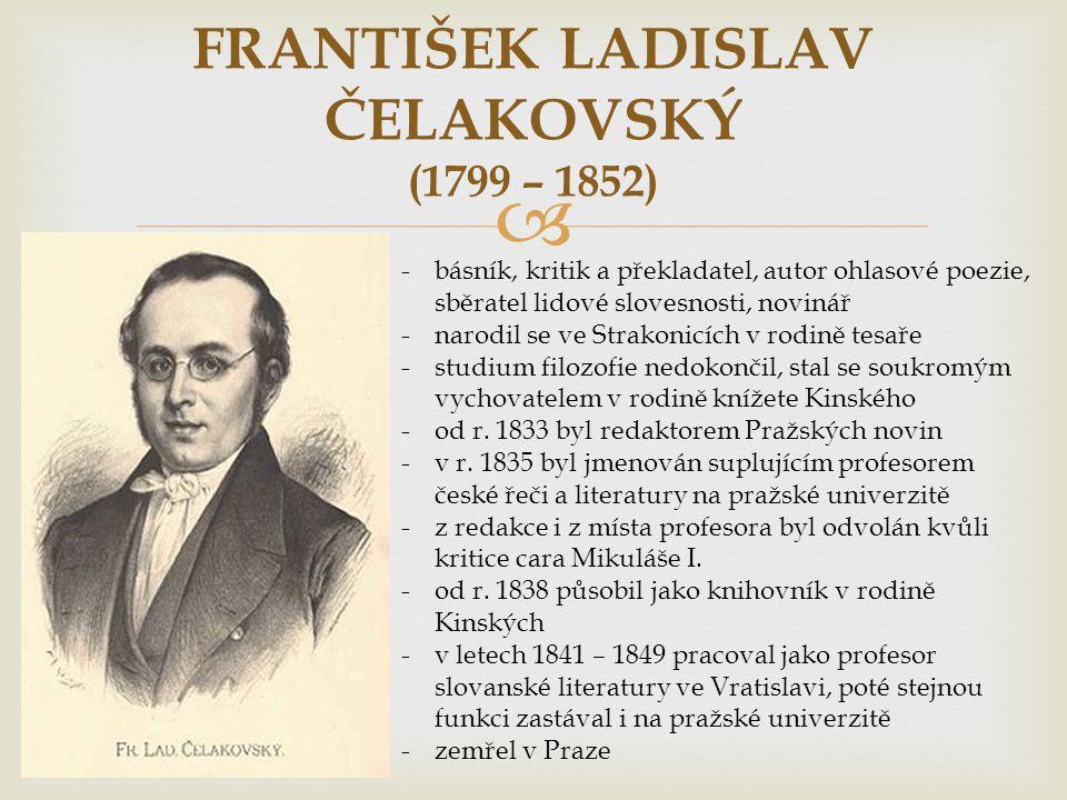  FRANTIŠEK LADISLAV ČELAKOVSKÝ (1799 – 1852) -básník, kritik a překladatel, autor ohlasové poezie, sběratel lidové slovesnosti, novinář -narodil se ve Strakonicích v rodině tesaře -studium filozofie nedokončil, stal se soukromým vychovatelem v rodině knížete Kinského -od r.