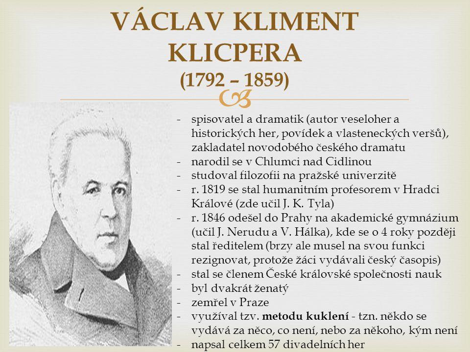  VÁCLAV KLIMENT KLICPERA (1792 – 1859) -spisovatel a dramatik (autor veseloher a historických her, povídek a vlasteneckých veršů), zakladatel novodobého českého dramatu -narodil se v Chlumci nad Cidlinou -studoval filozofii na pražské univerzitě -r.