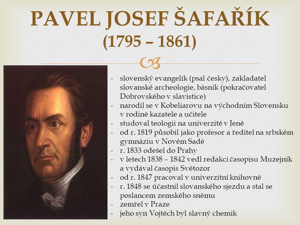  PAVEL JOSEF ŠAFAŘÍK (1795 – 1861) -slovenský evangelík (psal česky), zakladatel slovanské archeologie, básník (pokračovatel Dobrovského v slavistice) -narodil se v Kobeliarovu na východním Slovensku v rodině kazatele a učitele -studoval teologii na univerzitě v Jeně -od r.