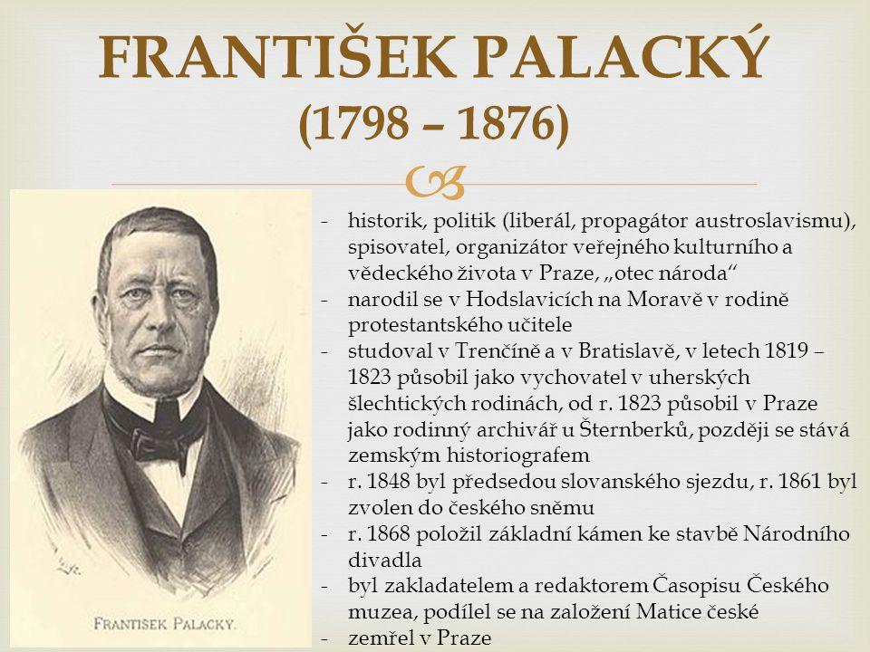 """ FRANTIŠEK PALACKÝ (1798 – 1876) -historik, politik (liberál, propagátor austroslavismu), spisovatel, organizátor veřejného kulturního a vědeckého života v Praze, """"otec národa -narodil se v Hodslavicích na Moravě v rodině protestantského učitele -studoval v Trenčíně a v Bratislavě, v letech 1819 – 1823 působil jako vychovatel v uherských šlechtických rodinách, od r."""