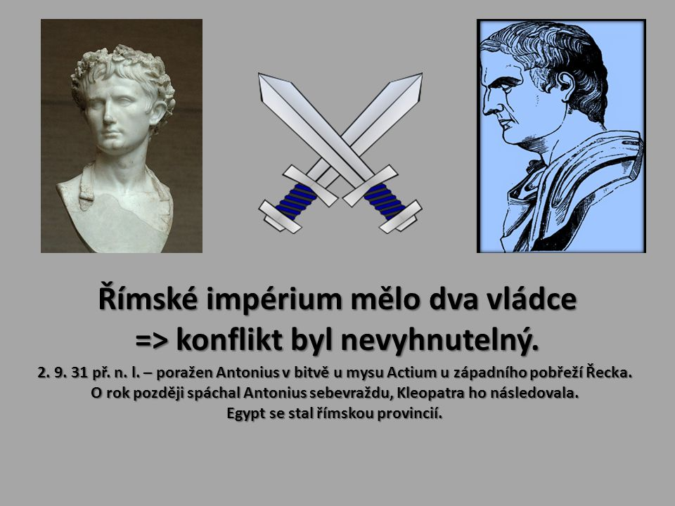 Římské impérium mělo dva vládce => konflikt byl nevyhnutelný. 2. 9. 31 př. n. l. – poražen Antonius v bitvě u mysu Actium u západního pobřeží Řecka. O