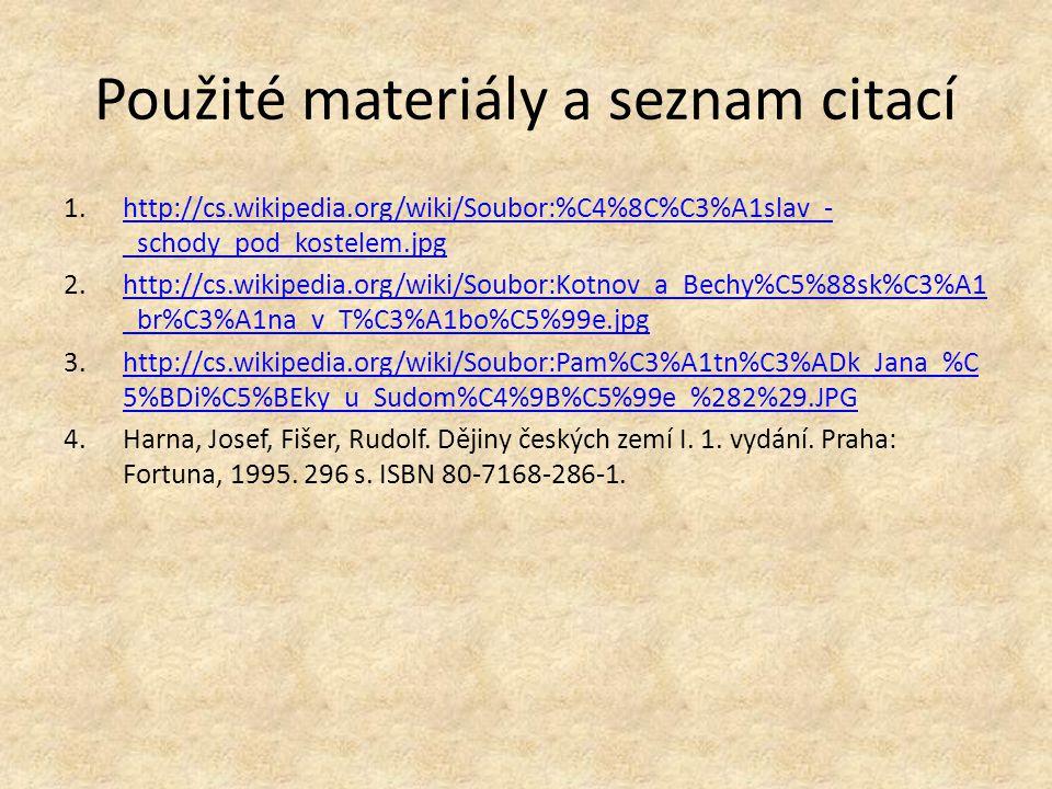 Použité materiály a seznam citací 1.http://cs.wikipedia.org/wiki/Soubor:%C4%8C%C3%A1slav_- _schody_pod_kostelem.jpghttp://cs.wikipedia.org/wiki/Soubor:%C4%8C%C3%A1slav_- _schody_pod_kostelem.jpg 2.http://cs.wikipedia.org/wiki/Soubor:Kotnov_a_Bechy%C5%88sk%C3%A1 _br%C3%A1na_v_T%C3%A1bo%C5%99e.jpghttp://cs.wikipedia.org/wiki/Soubor:Kotnov_a_Bechy%C5%88sk%C3%A1 _br%C3%A1na_v_T%C3%A1bo%C5%99e.jpg 3.http://cs.wikipedia.org/wiki/Soubor:Pam%C3%A1tn%C3%ADk_Jana_%C 5%BDi%C5%BEky_u_Sudom%C4%9B%C5%99e_%282%29.JPGhttp://cs.wikipedia.org/wiki/Soubor:Pam%C3%A1tn%C3%ADk_Jana_%C 5%BDi%C5%BEky_u_Sudom%C4%9B%C5%99e_%282%29.JPG 4.Harna, Josef, Fišer, Rudolf.