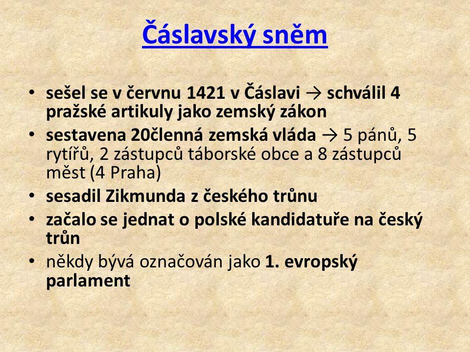 Čáslavský sněm sešel se v červnu 1421 v Čáslavi → schválil 4 pražské artikuly jako zemský zákon sestavena 20členná zemská vláda → 5 pánů, 5 rytířů, 2 zástupců táborské obce a 8 zástupců měst (4 Praha) sesadil Zikmunda z českého trůnu začalo se jednat o polské kandidatuře na český trůn někdy bývá označován jako 1.