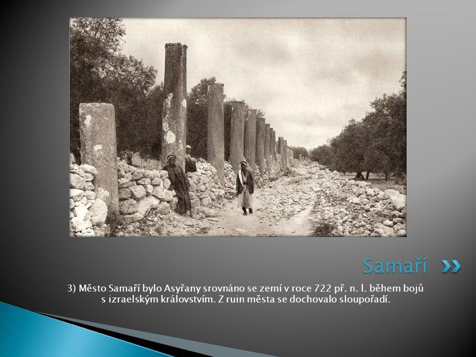 3) Město Samaří bylo Asyřany srovnáno se zemí v roce 722 př. n. l. během bojů s izraelským královstvím. Z ruin města se dochovalo sloupořadí. Samaří