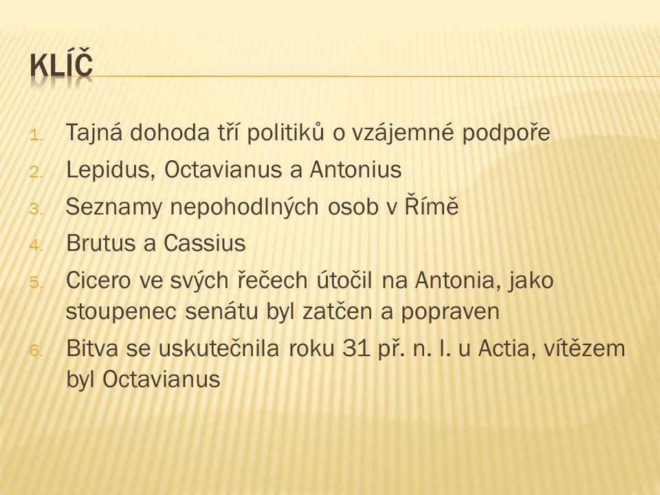 1. Tajná dohoda tří politiků o vzájemné podpoře 2. Lepidus, Octavianus a Antonius 3. Seznamy nepohodlných osob v Římě 4. Brutus a Cassius 5. Cicero ve