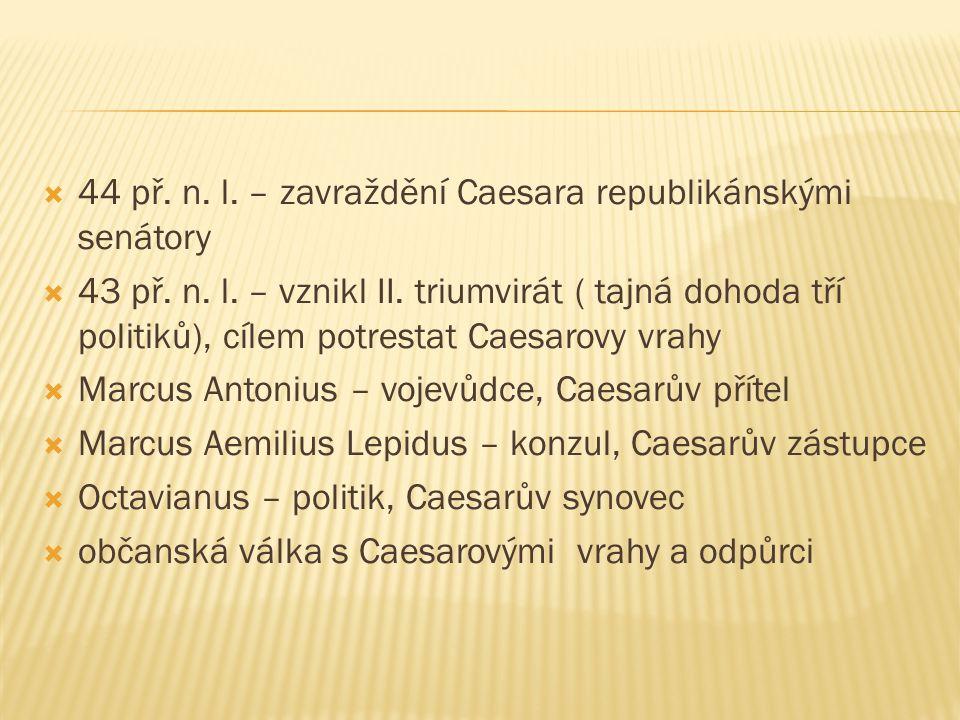  44 př. n. l. – zavraždění Caesara republikánskými senátory  43 př. n. l. – vznikl II. triumvirát ( tajná dohoda tří politiků), cílem potrestat Caes
