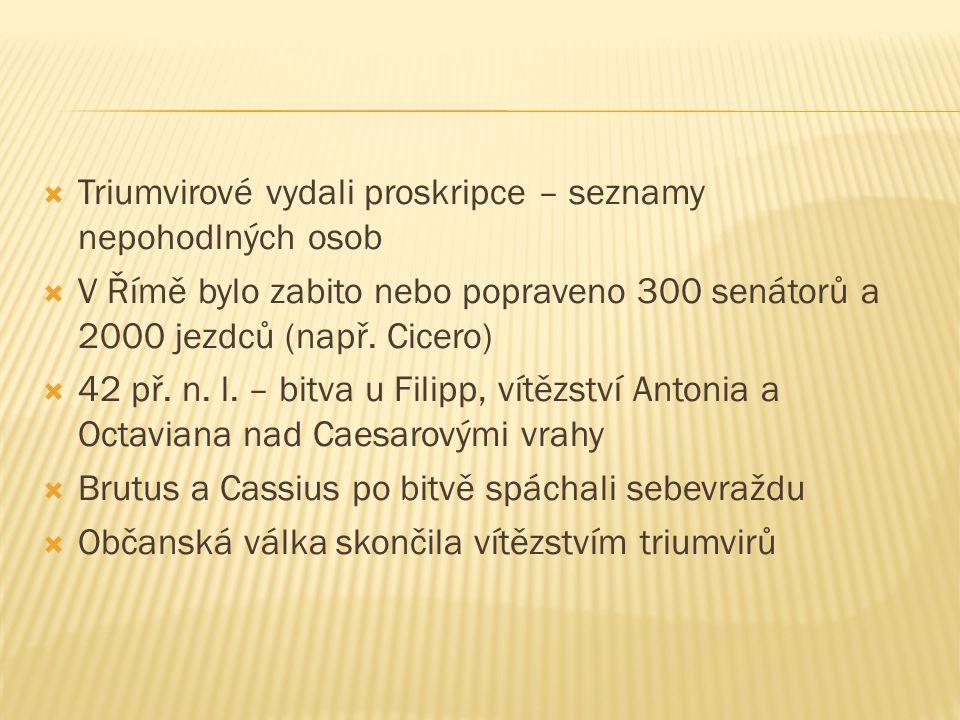  Triumvirové vydali proskripce – seznamy nepohodlných osob  V Římě bylo zabito nebo popraveno 300 senátorů a 2000 jezdců (např.