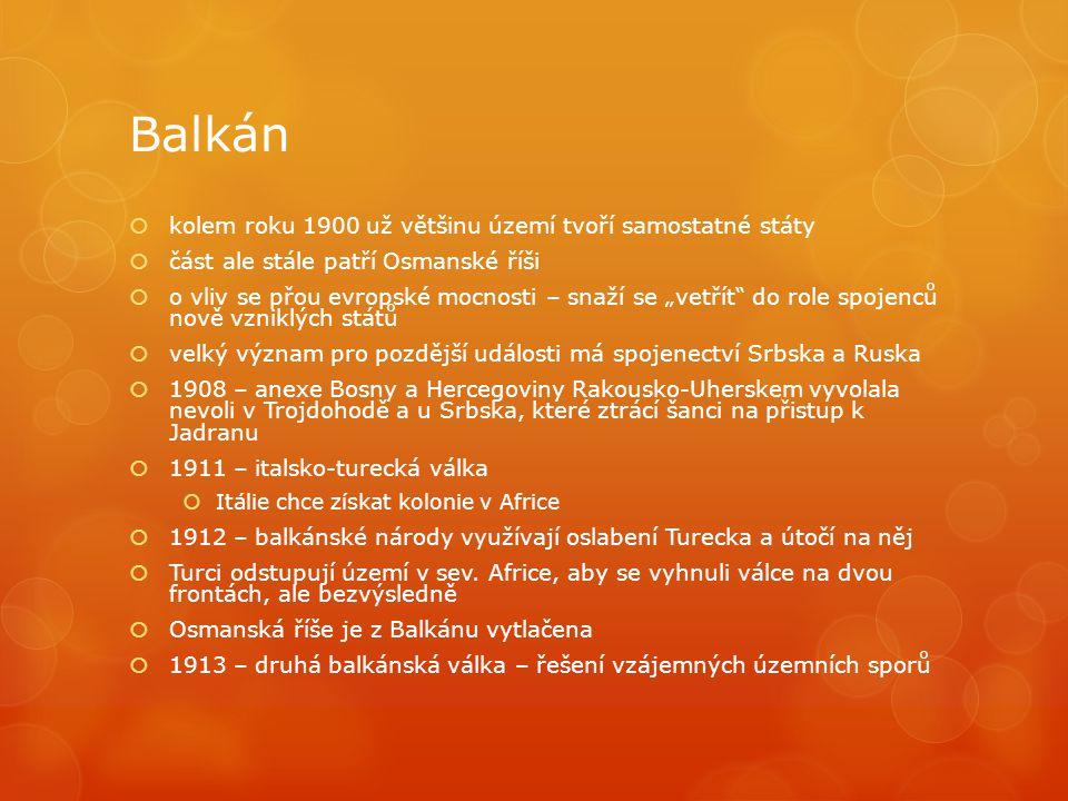 """Balkán  kolem roku 1900 už většinu území tvoří samostatné státy  část ale stále patří Osmanské říši  o vliv se přou evropské mocnosti – snaží se """"vetřít do role spojenců nově vzniklých států  velký význam pro pozdější události má spojenectví Srbska a Ruska  1908 – anexe Bosny a Hercegoviny Rakousko-Uherskem vyvolala nevoli v Trojdohodě a u Srbska, které ztrácí šanci na přistup k Jadranu  1911 – italsko-turecká válka  Itálie chce získat kolonie v Africe  1912 – balkánské národy využívají oslabení Turecka a útočí na něj  Turci odstupují území v sev."""