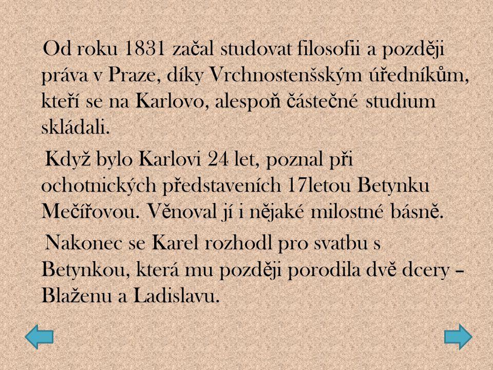 Od roku 1831 za č al studovat filosofii a pozd ě ji práva v Praze, díky Vrchnostenšským ú ř edník ů m, kte ř í se na Karlovo, alespo ň č áste č né stu
