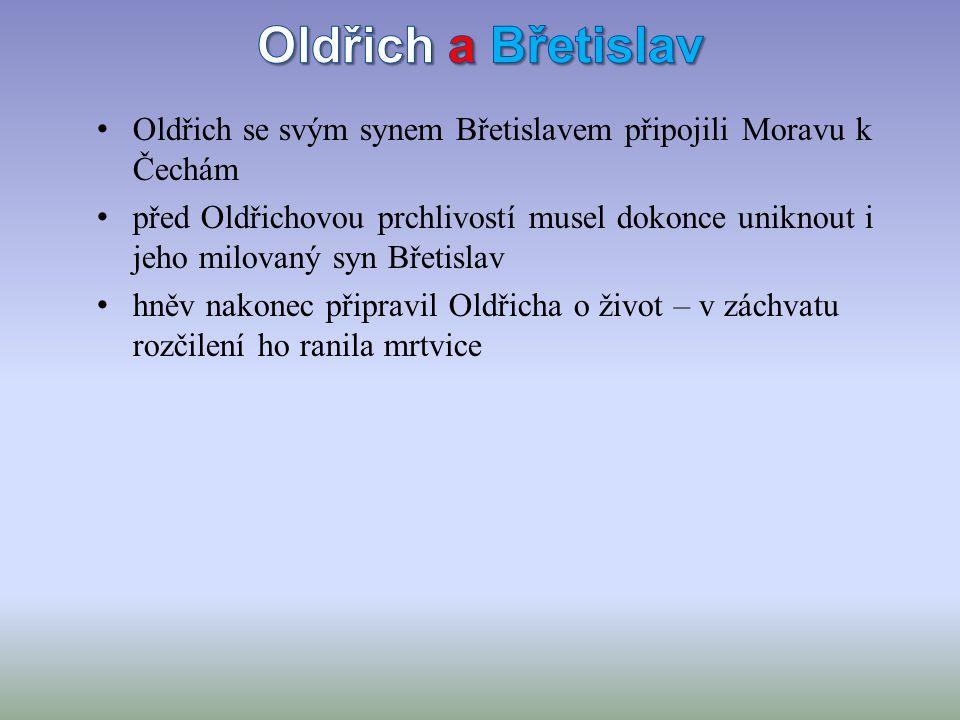 Oldřich se svým synem Břetislavem připojili Moravu k Čechám před Oldřichovou prchlivostí musel dokonce uniknout i jeho milovaný syn Břetislav hněv nakonec připravil Oldřicha o život – v záchvatu rozčilení ho ranila mrtvice