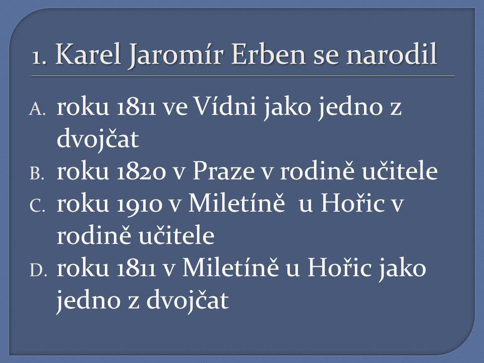 1.Karel Jaromír Erben se narodil A. roku 1811 ve Vídni jako jedno z dvojčat B.